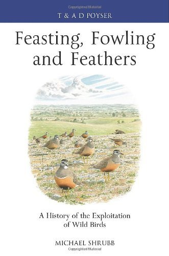 Feasting, Fowling and Feathers: A History of the Exploitation of Wild Birds (Poyser Monographs) by Michael Shrubb (2013-08-01)