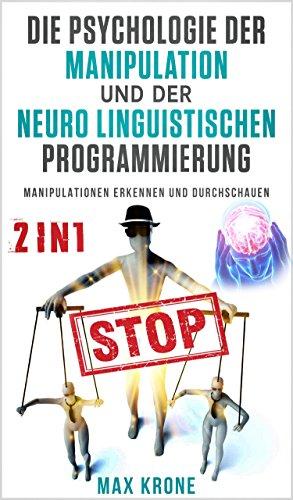 Die Psychologie der Manipulation und der Neuro Linguistischen Programmierung: Manipulationen erkennen und durchschauen