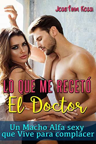 Lo que me recetó el doctor: Un macho alfa sexy que vive para complacer (Novela Romántica y Erótica en Español) (Literatura erótica)