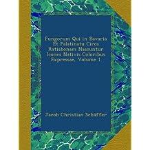 Fungorum Qui in Bavaria Et Palatinatu Circa Ratisbonam Nascuntur Icones Nativis Coloribus Expressae, Volume 1