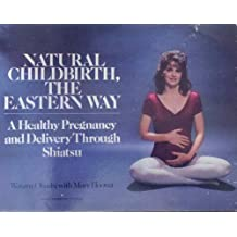 Natural Childbirth, the Eastern Way: A Healthy Pregnancy and Delivery Through Shiatsu