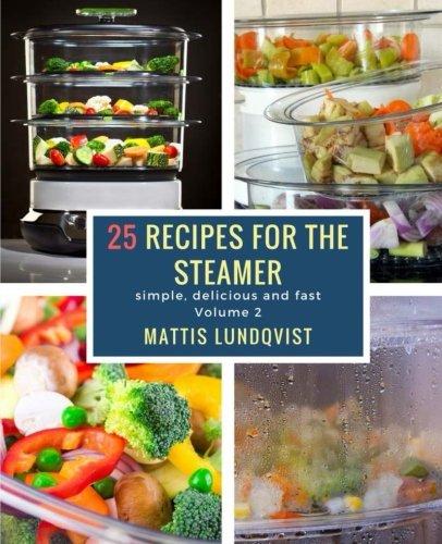 25 recipes for the steamer: simple, delicious and fast: Volume 2 por Mattis Lundqvist