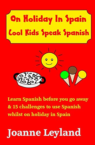 On Holiday In Spain Cool Kids Speak Spanish: Learn Spanish before you go away & 15 challenges to use Spanish whilst on holiday in Spain: Volume 4 por Joanne Leyland