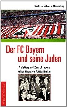 Der FC Bayern und seine Juden: Aufstieg und Zerschlagung einer liberalen Fußballkultur von [Schulze-Marmeling, Dietrich]