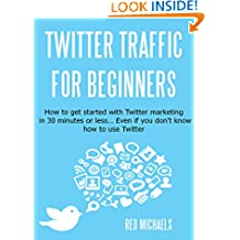 Twitter Marketing for Beginners: How to get started with Twitter marketing in 30 minutes or less… even if you don't know how to use Twitter