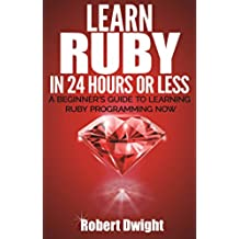 Ruby: Learn Ruby in 24 Hours or Less - A Beginner's Guide To Learning Ruby Programming Now (Ruby, Ruby Programming, Ruby Course) (English Edition)