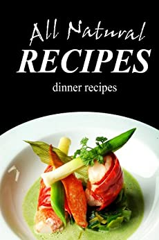 All Natural Recipes - Dinner Recipes: All natural, Raw, Diabetic Friendly, Low Carb and Sugar Free Nutrition (English Edition) von [ALL NATURAL RECIPES]