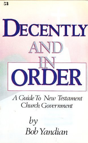 DECENTLY AND IN ORDER : A GUIDE TO NEW TESTAMENT CHURCH GOVERNMENT by BOB YANDIAN (1987-08-02)