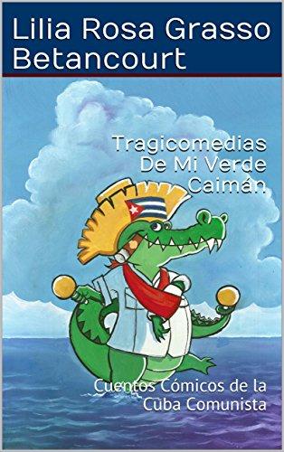 Tragicomedias De Mi Verde Caimán: Cuentos Cómicos de la Cuba Comunista por Lilia Rosa Grasso Betancourt
