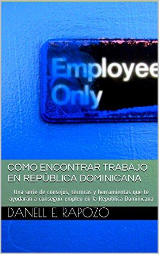 Como encontrar trabajo en República Dominicana: Una serie de consejos, técnicas y herramientas que te ayudarán a conseguir empleo en la República Dominicana por Danell e. rapozo