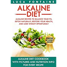 Alkaline Diet: Alkaline Recipes to Balance Your pH, Detox Naturally, Restore Your Health, and Lose Weight Effortlessly; Alkaline Diet Cookbook with PICTURES ... INFO for EVERY RECIPE (English Edition)