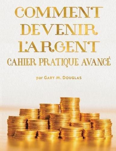Comment Devenir L'Argent Cahier Pratique Avance - Advanced Money Workbook French par Gary M Douglas