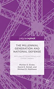 The Millennial Generation and National Defense: Attitudes of Future Military and Civilian Leaders (Palgrave Pivot) by [G. Ender, Morten, E. Rohall, David, D. Matthews, Michael]