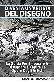 Diventa un'artista del disegno - La Guida Per Imparare A  Disegnare E Capire Le Opere Degli Artisti (Italian Edition)