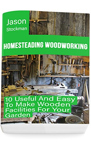 Homesteading Woodworking: 10 Useful And Easy To Make Wooden Facilities For Your Garden (English Edition)
