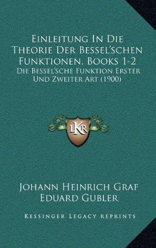 Einleitung in Die Theorie Der Bessel'schen Funktionen, Books 1-2: Die Bessel'sche Funktion Erster Und Zweiter Art (1900)