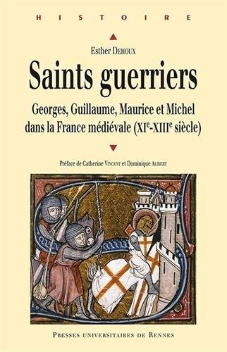 Saints guerriers : Georges, Guillaume, Maurice et Michel dans la France mdivale (XIe-XIIIe sicles)