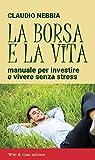 eBook Gratis da Scaricare La borsa e la vita Manuale per investire e vivere senza stress (PDF,EPUB,MOBI) Online Italiano