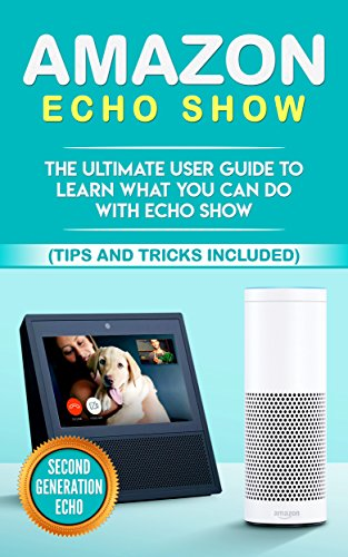 Amazon Echo: Show: The Ultimate User Guide to Learn What You Can Do With Echo Show (Alexa,tips and tricks included,Amazon Echo Show, Amazon Echo Look, ... internet, dot, app Book 1) (English Edition)