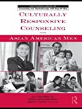 Culturally Responsive Counseling with Asian American Men (The Routledge Series on Counseling and Psychotherapy with Boys and Men)