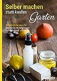 Selber machen statt kaufen – Garten: Naturnahes Gärtnern: 117 natürliche Ideen für den Garten, die Geld sparen und die Umwelt schonen