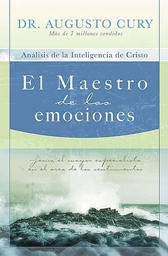 El  Maestro de las Emociones: Analisis de la Inteligencia de Cristo: Jesus, el Mayor Especialista en el Area de los Sentimientos = The Master of Emoti