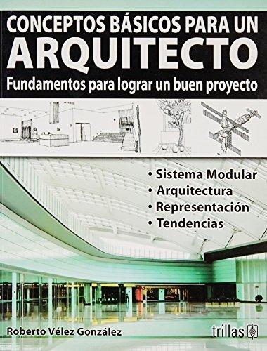 Conceptos basicos para un arquitecto/Basic concepts for an architect: Fundamentos Para Lograr Un Buen Proyecto/Basis for a Successful Project por Roberto Velez Gonzalez