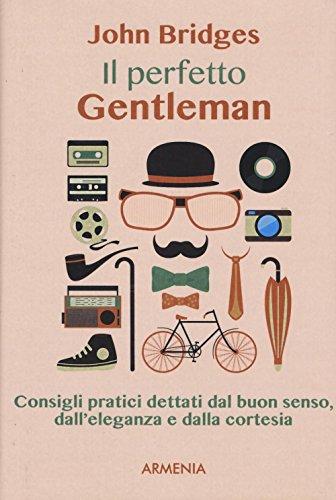 Il perfetto gentleman. Consigli pratici dettati dal buon senso, dall'eleganza e dalla cortesia