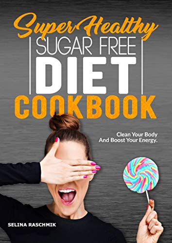 SUPER HEALTHY SUGAR FREE DIET COOKBOOK: CLEAN YOUR BODY AND BOOST YOUR ENERGY - Zuckerfrei Diät Kochbuch (English Edition)