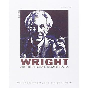 Architettura È Democrazia. Frank Lloyd Wright Parla Con Gli Studenti