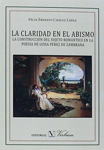 LA CLARIDAD EN EL ABISMO. LA CONSTRUCCIÓN DEL SUJETO ROMÁNTICO EN LA POESÍA DE LUISA PÉREZ DE ZAMBRANA (Ensayo)