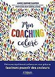 Mon coaching coloré: Retrouvez équilibre et confiance en vous grâce au fascinant pouvoir des couleurs. Préface de Jean-Gabriel Causse