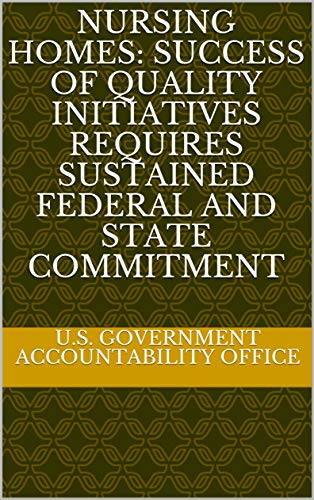 Nursing Homes: Success of Quality Initiatives Requires Sustained Federal and State Commitment (English Edition)