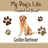 My Dog's Life Scrapbook and Journal Golden Retriever: Photo Journal, Keepsake Book and Record Keeper for your dog