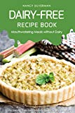 Dairy-Free Recipe Book - Mouthwatering Meals without Dairy: 25 Recipes for Dairy-Free Desserts, Soups, Stews and More (English Edition)
