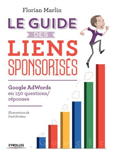 Le guide des liens sponsorisés: Google AdWords en 150 questions/réponses