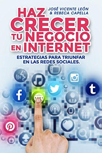 Haz crecer tu negocio en internet: Estrategias para triunfar en las redes sociales por José Vicente León