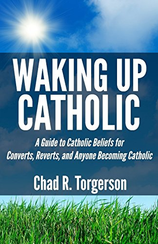 Waking Up Catholic: A Guide to Catholic Beliefs for Converts, Reverts, and Anyone Becoming Catholic by Chad R. Torgerson (3-Jul-2013) Paperback