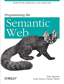 Programming the Semantic Web: Build Flexible Applications with Graph Data by [Evans, Colin, Segaran, Toby, Taylor, Jamie]