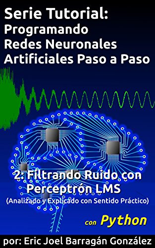 2: Filtrando Ruido con Perceptrón LMS: Analizado y Explicado con Sentido Práctico (Serie Tutorial:  Programando Redes Neuronales Artificiales Paso a Paso con Python) por Eric Joel Barragán González