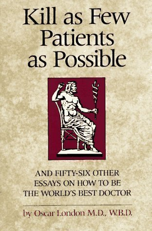 Kill as Few Patients as Possible: And Fifty-six Other Essays on How to Be the World's Best Doctor by London, Oscar 10th (tenth) Edition (1987)