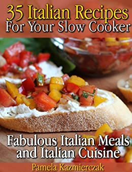 35 Italian Recipes For Your Slow Cooker - Fabulous Italian Meals and Italian Cuisine (The Slow Cooker Meals And Crock Pot Recipes Collection Book 1) by [Kazmierczak, Pamela]