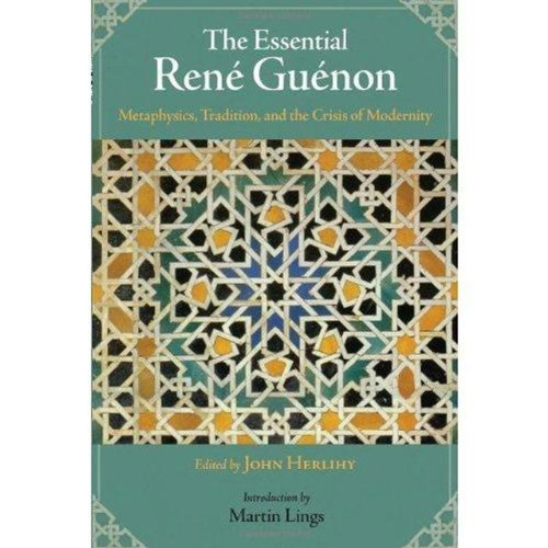 The Essential Rene Guenon: Metaphysical Principles, Traditional Doctrines, and the Crisis of Modernity (Perennial Philosophy Series)