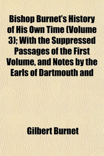 Bishop Burnet's History of His Own Time (Volume 3); With the Suppressed Passages of the First Volume, and Notes by the Earls of Dartmouth and