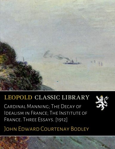 Cardinal Manning; The Decay of Idealism in France; The Institute of France. Three Essays. [1912] por John Edward Courtenay Bodley