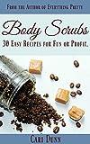 Body Scrubs: 30 Easy Sugar Scrub and Salt Scrub Recipes For Fun or Profit