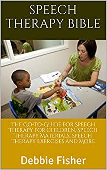 Speech Therapy Bible: The Go-To-Guide For Speech Therapy for Children, Speech Therapy Materials, Speech Therapy Exercises and More by [Fisher, Debbie]