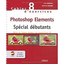 Cahier n° 8 d'exercices Photoshop Elements: Spécial débutants. Mis à jour avec la version 8. Cd-rom avec tous les fichiers des exercices.