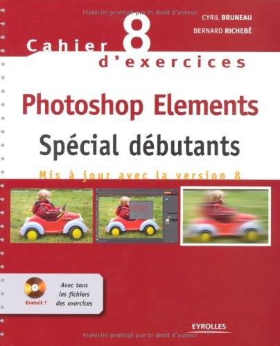Cahier n° 8 d'exercices Photoshop Elements: Spécial débutants. Mis à jour avec la version 8. Cd-rom avec tous les fichiers des exercices. par Cyril Bruneau