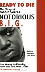 Ready to Die: The Story of Biggie Smalls, Notorious B.I.G., King of the World & New York City : Fast Money, Puff Daddy, Faith and Life After Death : The Unauthorize